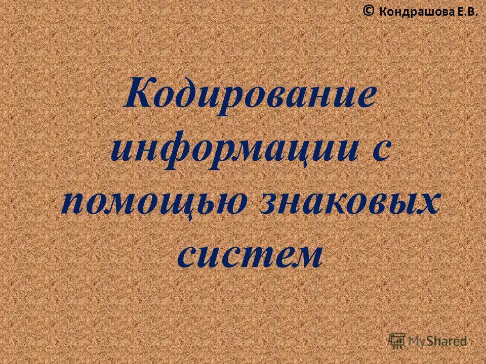 Кодирование информации с помощью знаковых систем © Кондрашова Е.В.