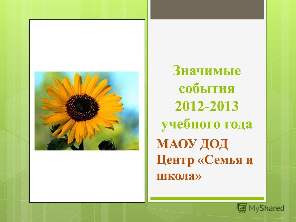 Значимые события 2012-2013 учебного года МАОУ ДОД Центр «Семья и школа»
