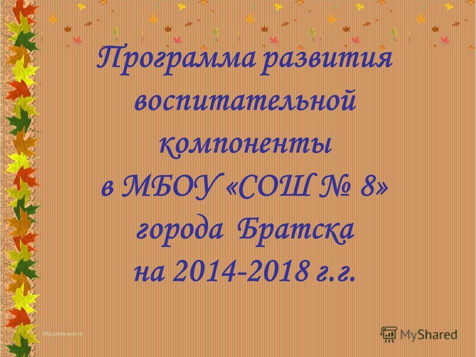 Программа развития воспитательной компоненты в МБОУ «СОШ 8» города Братска на 2014-2018 г.г.