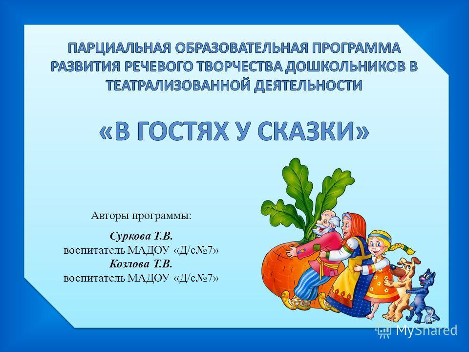 Авторы программы: Суркова Т.В. воспитатель МАДОУ «Д/с 7» Козлова Т.В. воспитатель МАДОУ «Д/с 7»