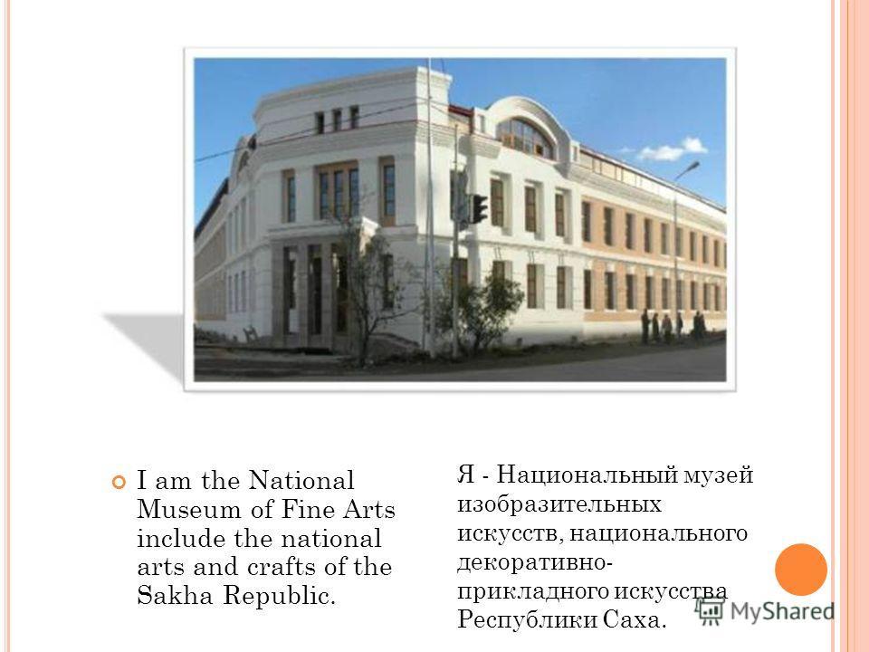 I am the National Museum of Fine Arts include the national arts and crafts of the Sakha Republic. Я - Национальный музей изобразительных искусств, национального декоративно- прикладного искусства Республики Саха.