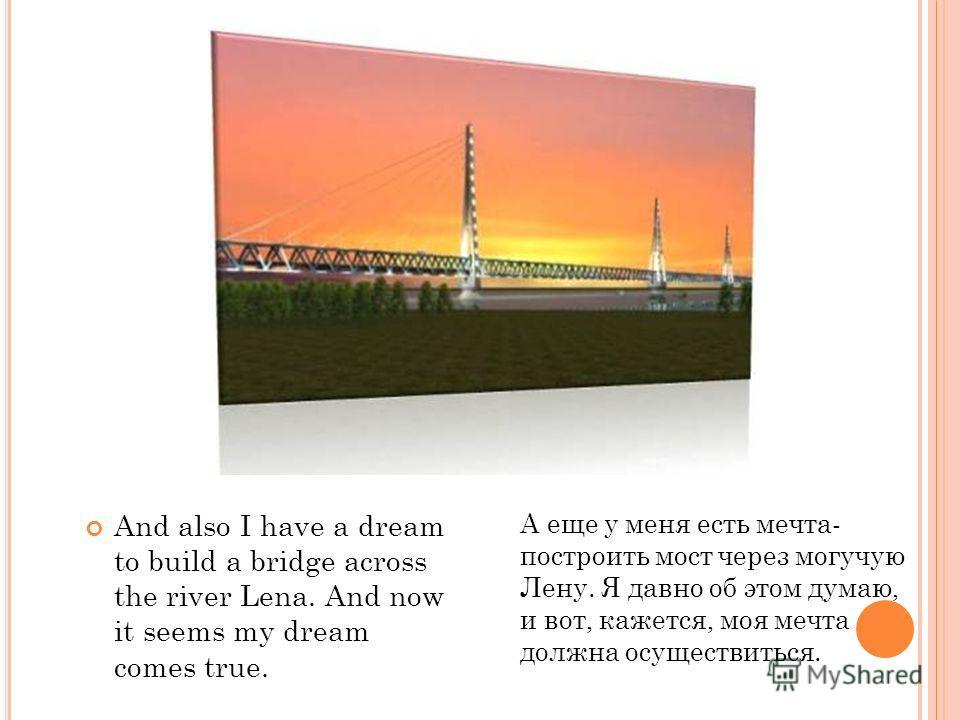 And also I have a dream to build a bridge across the river Lena. And now it seems my dream comes true. А еще у меня есть мечта- построить мост через могучую Лену. Я давно об этом думаю, и вот, кажется, моя мечта должна осуществиться.