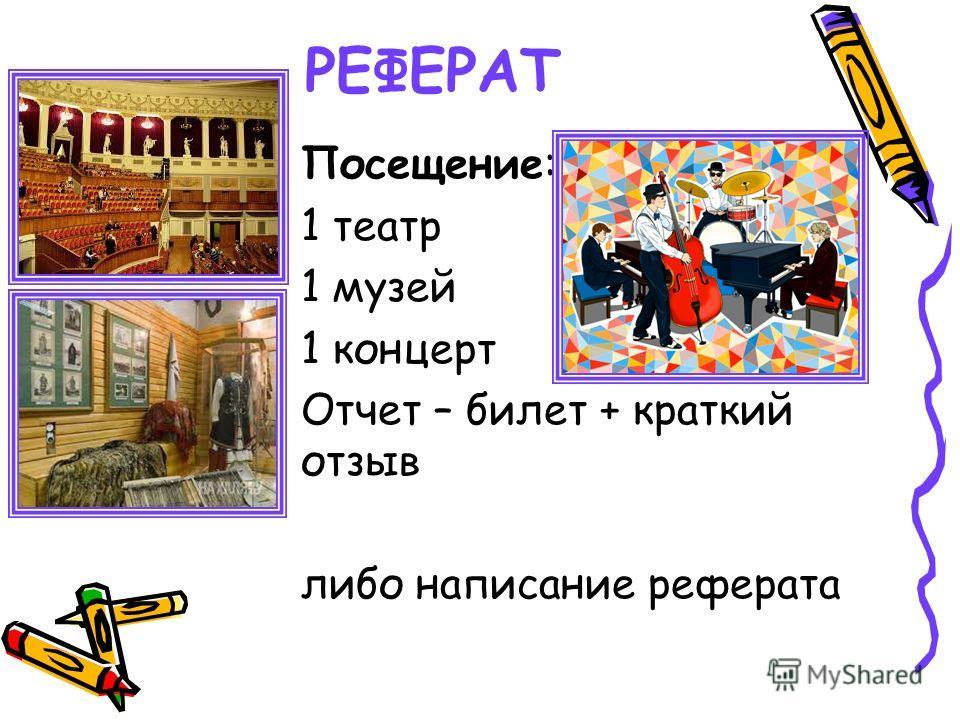 РЕФЕРАТ Посещение: 1 театр 1 музей 1 концерт Отчет – билет + краткий отзыв либо написание реферата