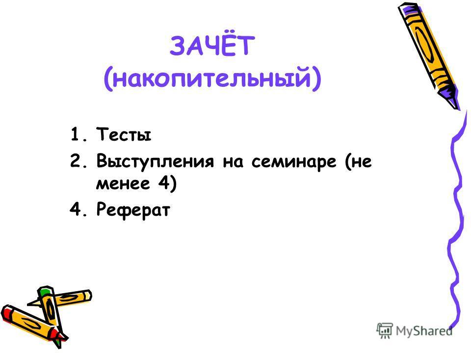 ЗАЧЁТ (накопительный) 1. Тесты 2. Выступления на семинаре (не менее 4) 4. Реферат