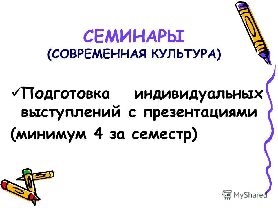 СЕМИНАРЫ (СОВРЕМЕННАЯ КУЛЬТУРА) Подготовка индивидуальных выступлений с презентациями (минимум 4 за семестр)