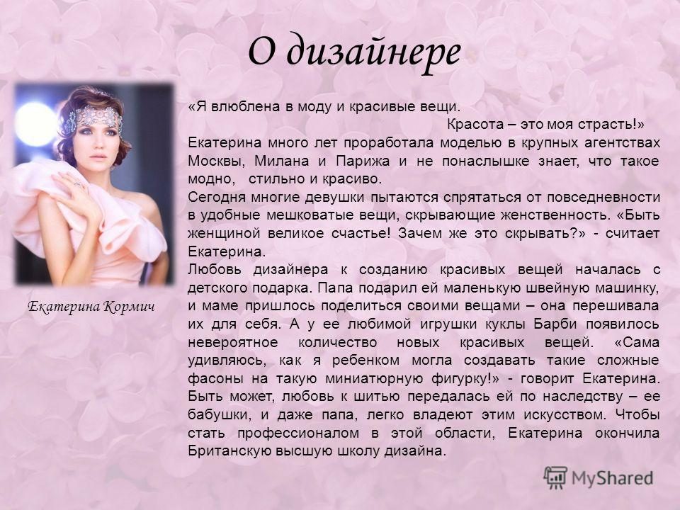 О дизайнере Екатерина Кормич «Я влюблена в моду и красивые вещи. Красота – это моя страсть!» Екатерина много лет проработала моделью в крупных агентствах Москвы, Милана и Парижа и не понаслышке знает, что такое модно, стильно и красиво. Сегодня многи