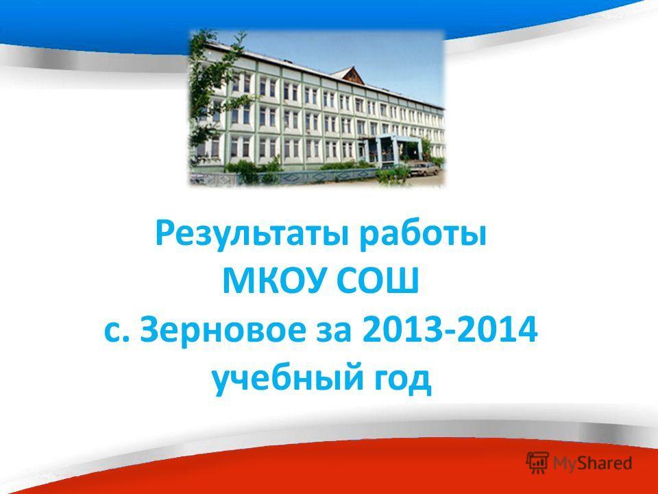 Результаты работы МКОУ СОШ с. Зерновое за 2013-2014 учебный год