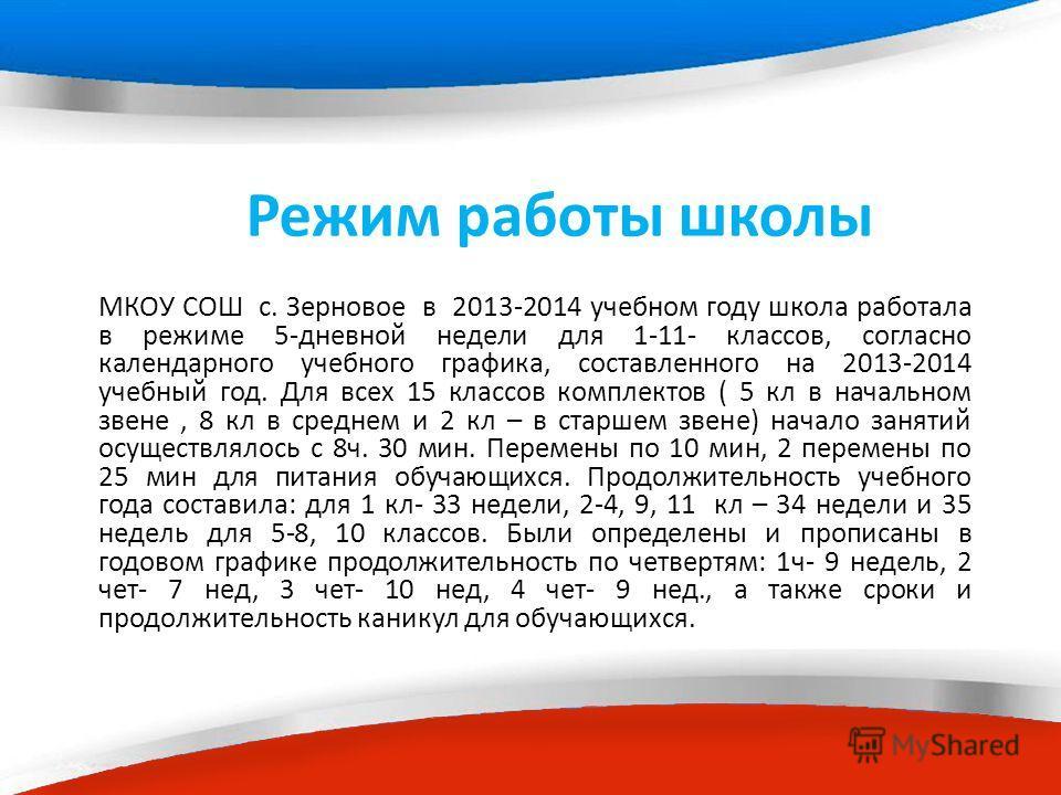 Режим работы школы МКОУ СОШ с. Зерновое в 2013-2014 учебном году школа работала в режиме 5-дневной недели для 1-11- классов, согласно календарного учебного графика, составленного на 2013-2014 учебный год. Для всех 15 классов комплектов ( 5 кл в начал