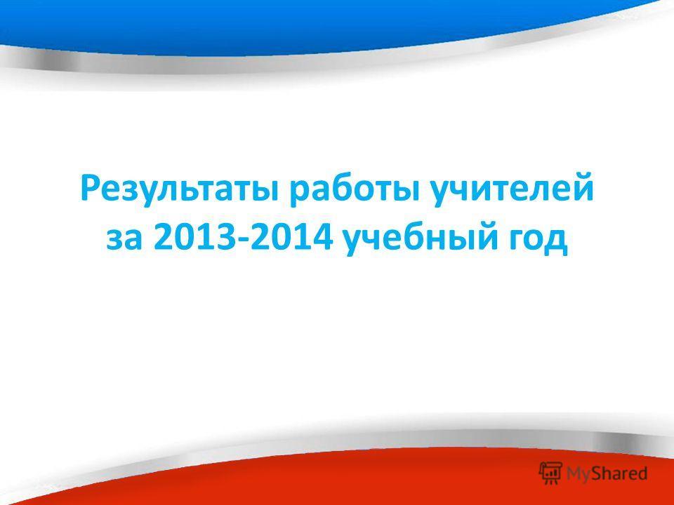 Результаты работы учителей за 2013-2014 учебный год