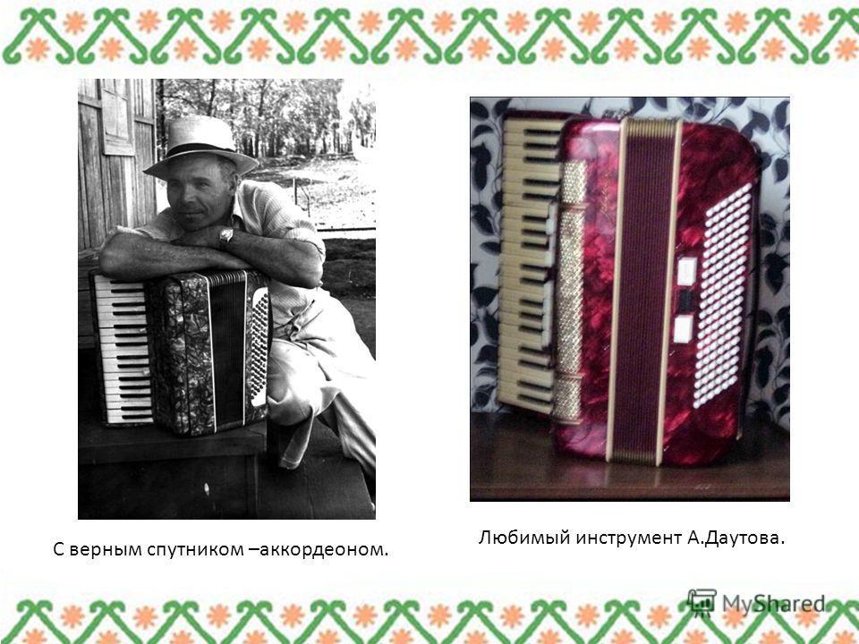 С верным спутником –аккордеоном. Любимый инструмент А.Даутова.
