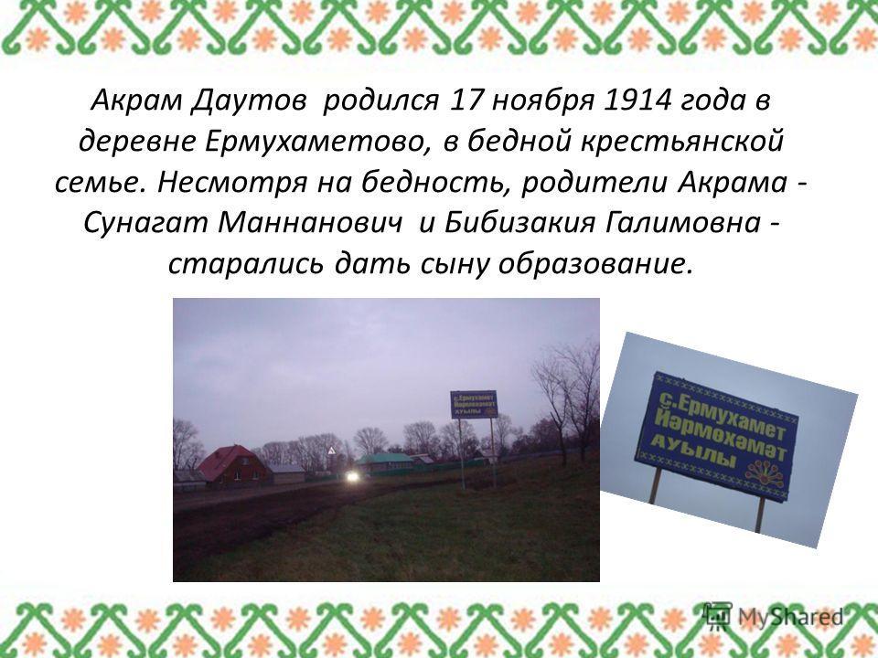 Акрам Даутов родился 17 ноября 1914 года в деревне Ермухаметово, в бедной крестьянской семье. Несмотря на бедность, родители Акрама - Сунагат Маннанович и Бибизакия Галимовна - старались дать сыну образование.