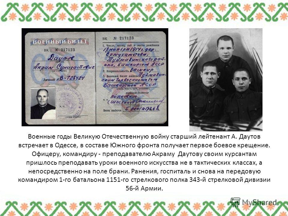 Военные годы Великую Отечественную войну старший лейтенант А. Даутов встречает в Одессе, в составе Южного фронта получает первое боевое крещение. Офицеру, командиру - преподавателю Акраму Даутову своим курсантам пришлось преподавать уроки военного ис