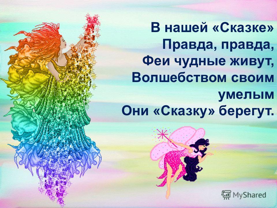 В нашей «Сказке» Правда, правда, Феи чудные живут, Волшебством своим умелым Они «Сказку» берегут.