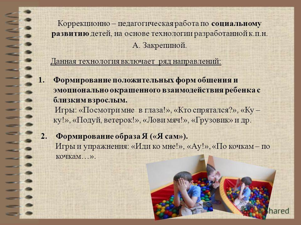 Коррекционно – педагогическая работа по социальному развитию детей, на основе технологии разработанной к.п.н. А. Закрепиной. Данная технология включает ряд направлений: 1. Формирование положительных форм общения и эмоционально окрашенного взаимодейст