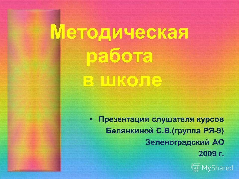 Методическая работа в школе Презентация слушателя курсов Белянкиной С.В.(группа РЯ-9) Зеленоградский АО 2009 г.