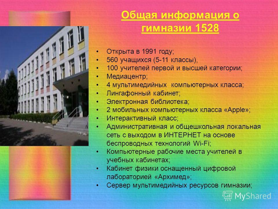Общая информация о гимназии 1528 Открыта в 1991 году; 560 учащихся (5-11 классы), 100 учителей первой и высшей категории; Медиацентр; 4 мультимедийных компьютерных класса; Лингафонный кабинет; Электронная библиотека; 2 мобильных компьютерных класса «