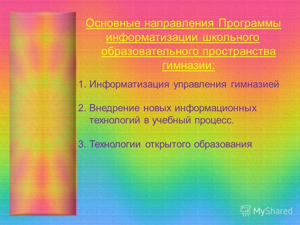 Основные направления Программы информатизации школьного образовательного пространства гимназии: 1. Информатизация управления гимназией 2. Внедрение новых информационных технологий в учебный процесс. 3. Технологии открытого образования