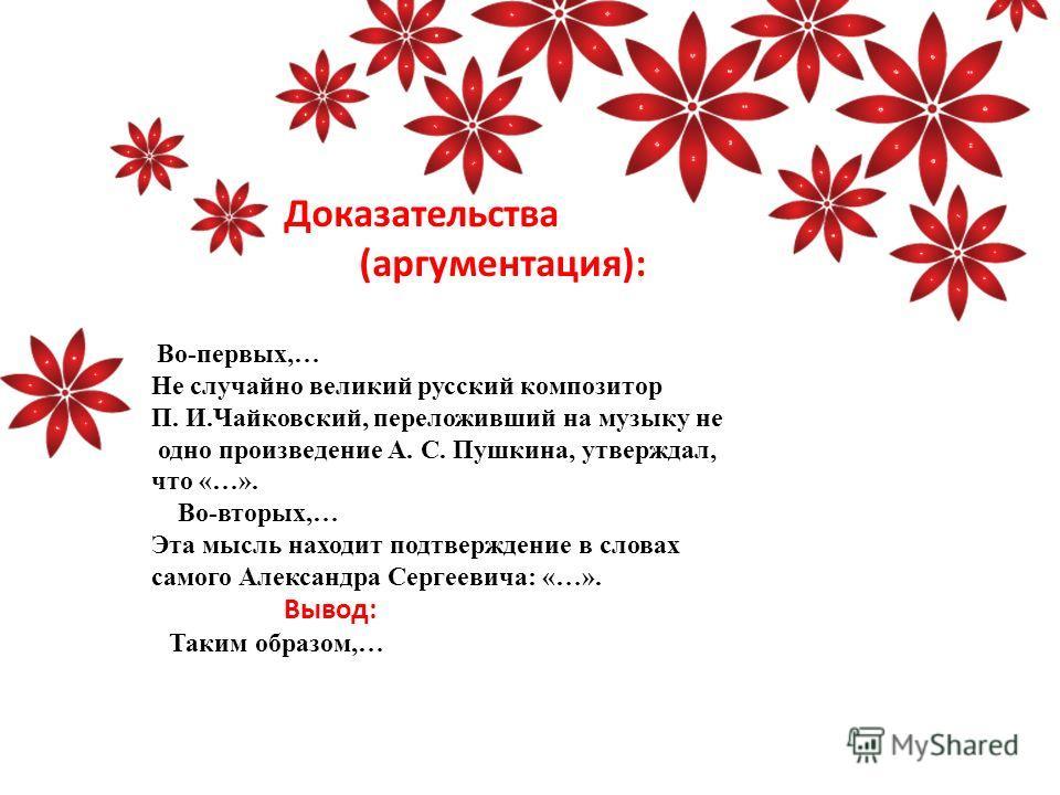Доказательства (аргументация): Во-первых,… Не случайно великий русский композитор П. И.Чайковский, переложивший на музыку не одно произведение А. С. Пушкина, утверждал, что «…». Во-вторых,… Эта мысль находит подтверждение в словах самого Александра С