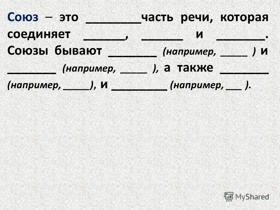 Союз – это ________часть речи, которая соединяет ______, ______ и _______. Союзы бывают _______ (например, _____ ) и _______ (например, _____ ), а также _______ (например, _____), и ________ (например, ___ ).