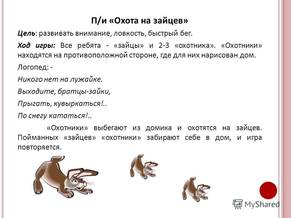 П/и «Охота на зайцев» Цель: развивать внимание, ловкость, быстрый бег. Ход игры: Все ребята - «зайцы» и 2-3 «охотника». «Охотники» находятся на противоположной стороне, где для них нарисован дом. Логопед: - Никого нет на лужайке. Выходите, братцы-зай