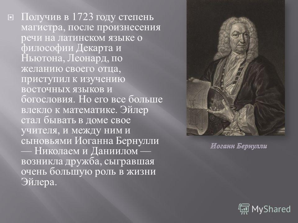 Получив в 1723 году степень магистра, после произнесения речи на латинском языке о философии Декарта и Ньютона, Леонард, по желанию своего отца, приступил к изучению восточных языков и богословия. Но его все больше влекло к математике. Эйлер стал быв
