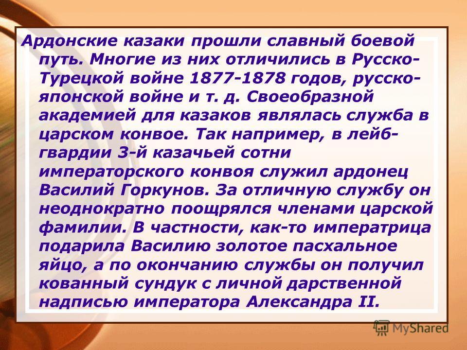 Ардонские казаки прошли славный боевой путь. Многие из них отличились в Русско- Турецкой войне 1877-1878 годов, русско- японской войне и т. д. Своеобразной академией для казаков являлась служба в царском конвое. Так например, в лейб- гвардии 3-й каза