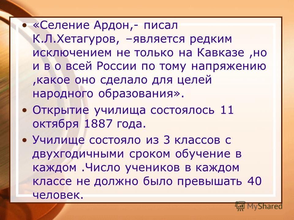 «Селение Ардон,- писал К.Л.Хетагуров, –является редким исключением не только на Кавказе,но и в о всей России по тому напряжению,какое оно сделало для целей народного образования». Открытие училища состоялось 11 октября 1887 года. Училище состояло из