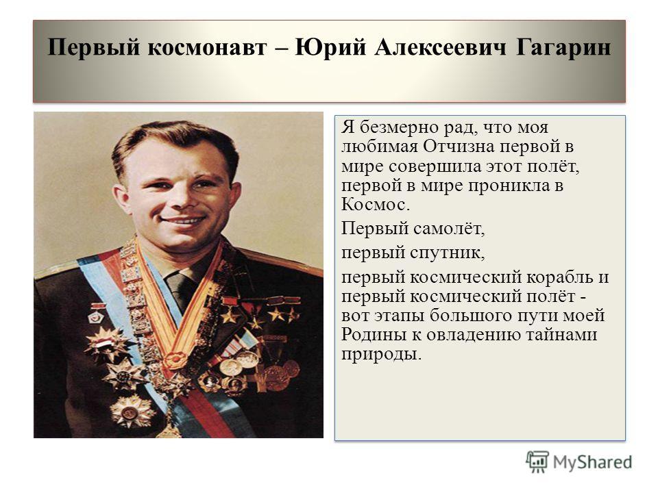 Первый космонавт – Юрий Алексеевич Гагарин Я безмерно рад, что моя любимая Отчизна первой в мире совершила этот полёт, первой в мире проникла в Космос. Первый самолёт, первый спутник, первый космический корабль и первый космический полёт - вот этапы