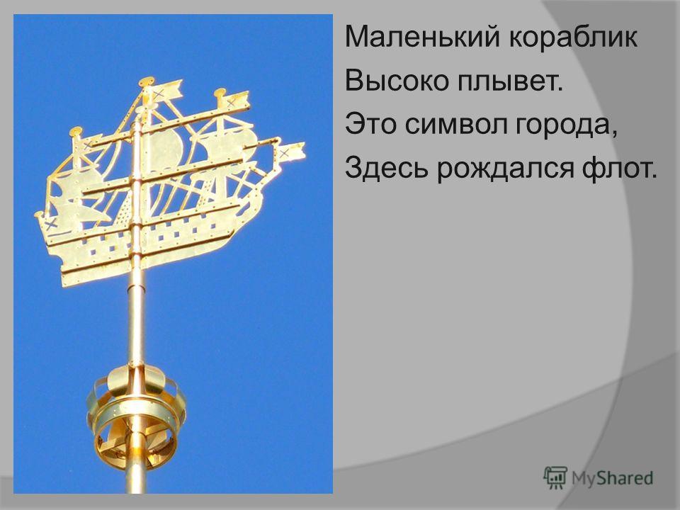 Маленький кораблик Высоко плывет. Это символ города, Здесь рождался флот.