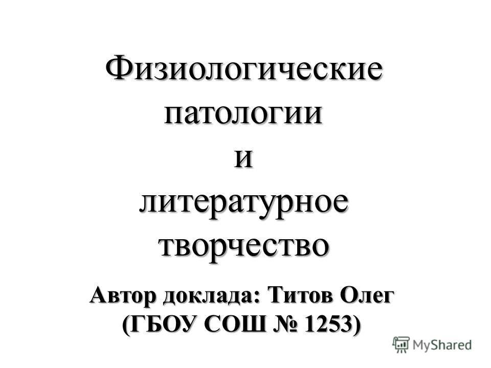 Физиологические патологии и литературное творчество Автор доклада: Титов Олег (ГБОУ СОШ 1253)
