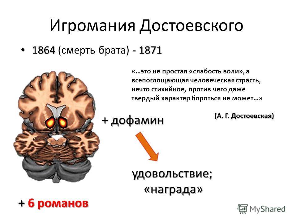 Игромания Достоевского + дофамин удовольствие;«награда» + 6 романов 1864 - 1871 1864 (смерть брата) - 1871 «…это не простая «слабость воли», а всепоглощающая человеческая страсть, нечто стихийное, против чего даже твердый характер бороться не может…»