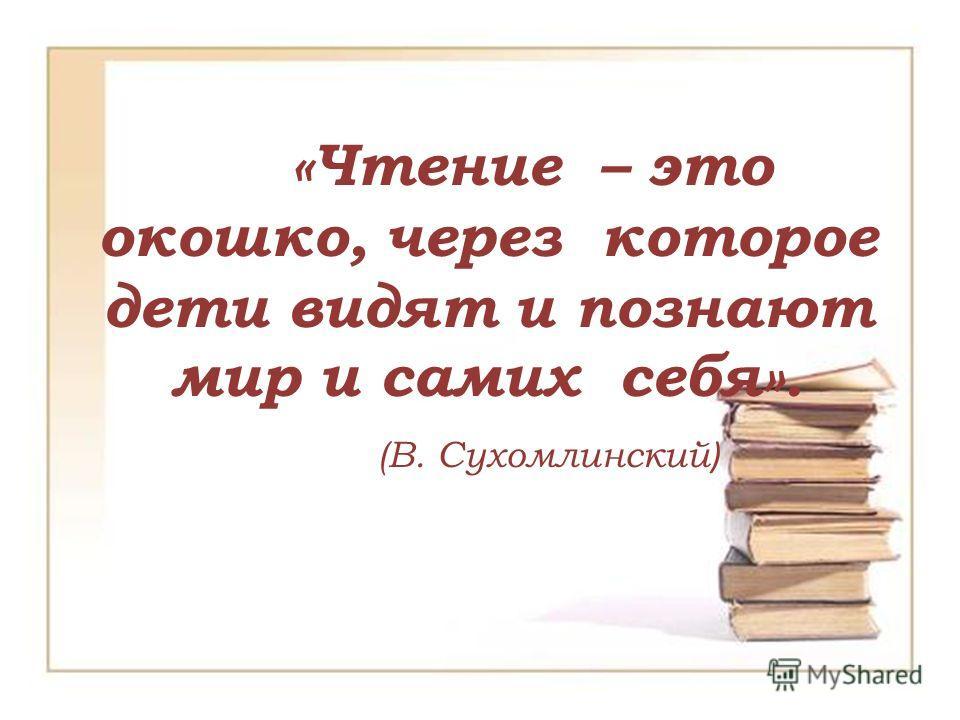 «Чтение – это окошко, через которое дети видят и познают мир и самих себя». (В. Сухомлинский )
