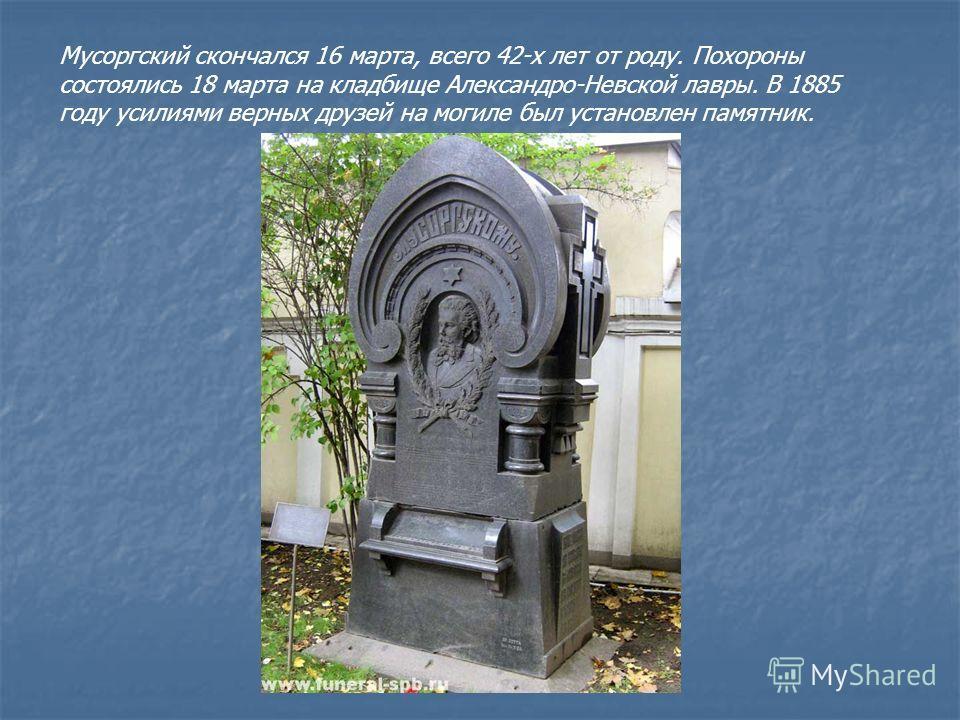 Мусоргский скончался 16 марта, всего 42-х лет от роду. Похороны состоялись 18 марта на кладбище Александро-Невской лавры. В 1885 году усилиями верных друзей на могиле был установлен памятник.