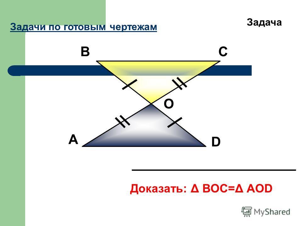 А ВС D О Доказать: Δ ВОС=Δ АОD Задача Задачи по готовым чертежам