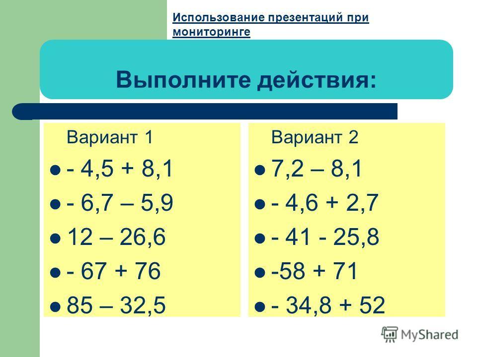 Выполните действия: Вариант 1 - 4,5 + 8,1 - 6,7 – 5,9 12 – 26,6 - 67 + 76 85 – 32,5 Вариант 2 7,2 – 8,1 - 4,6 + 2,7 - 41 - 25,8 -58 + 71 - 34,8 + 52 Использование презентаций при Использование презентаций при мониторинге