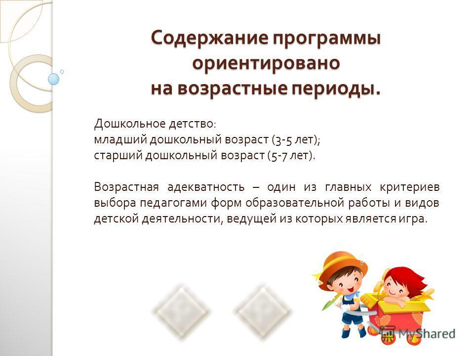 Содержание программы ориентировано на возрастные периоды. Дошкольное детство : младший дошкольный возраст (3-5 лет ); старший дошкольный возраст (5-7 лет ). Возрастная адекватность – один из главных критериев выбора педагогами форм образовательной ра