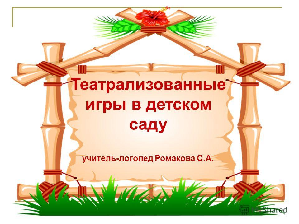 Театрализованные игры в детском саду учитель-логопед Ромакова С.А.
