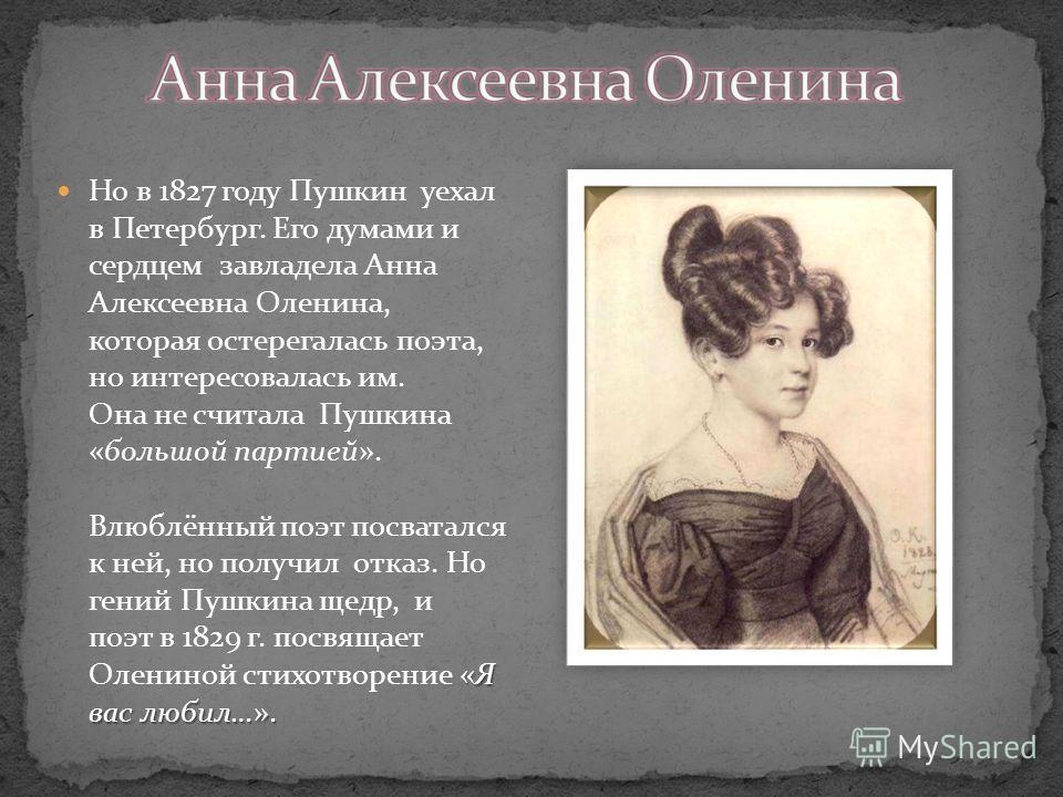 «Я вас любил…». Но в 1827 году Пушкин уехал в Петербург. Его думами и сердцем завладела Анна Алексеевна Оленина, которая остерегалась поэта, но интересовалась им. Она не считала Пушкина «большой партией». Влюблённый поэт посватался к ней, но получил
