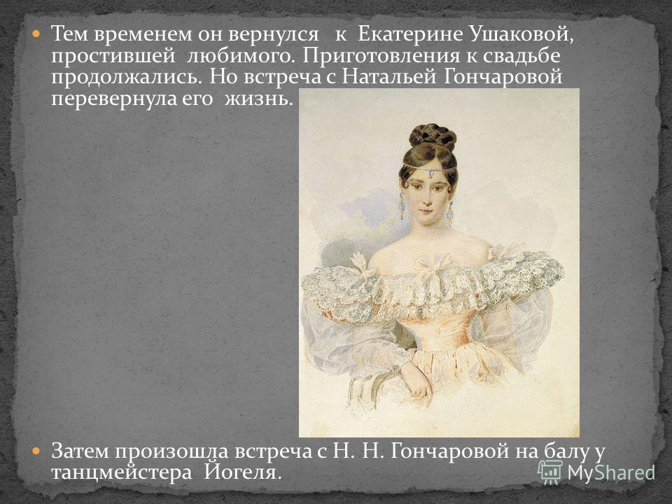 Тем временем он вернулся к Екатерине Ушаковой, простившей любимого. Приготовления к свадьбе продолжались. Но встреча с Натальей Гончаровой перевернула его жизнь. Затем произошла встреча с Н. Н. Гончаровой на балу у танцмейстера Йогеля.