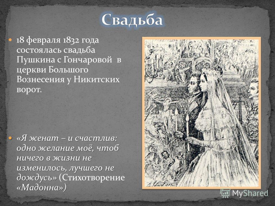 18 февраля 1832 года состоялась свадьба Пушкина с Гончаровой в церкви Большого Вознесения у Никитских ворот. «Я женат – и счастлив: одно желание моё, чтоб ничего в жизни не изменилось, лучшего не дождусь» «Мадонна») «Я женат – и счастлив: одно желани