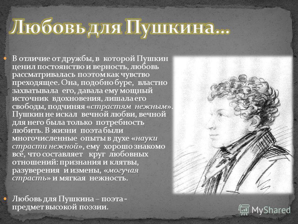 страстям нежным науки страсти нежной могучая страсть В отличие от дружбы, в которой Пушкин ценил постоянство и верность, любовь рассматривалась поэтом как чувство преходящее. Она, подобно буре, властно захватывала его, давала ему мощный источник вдох