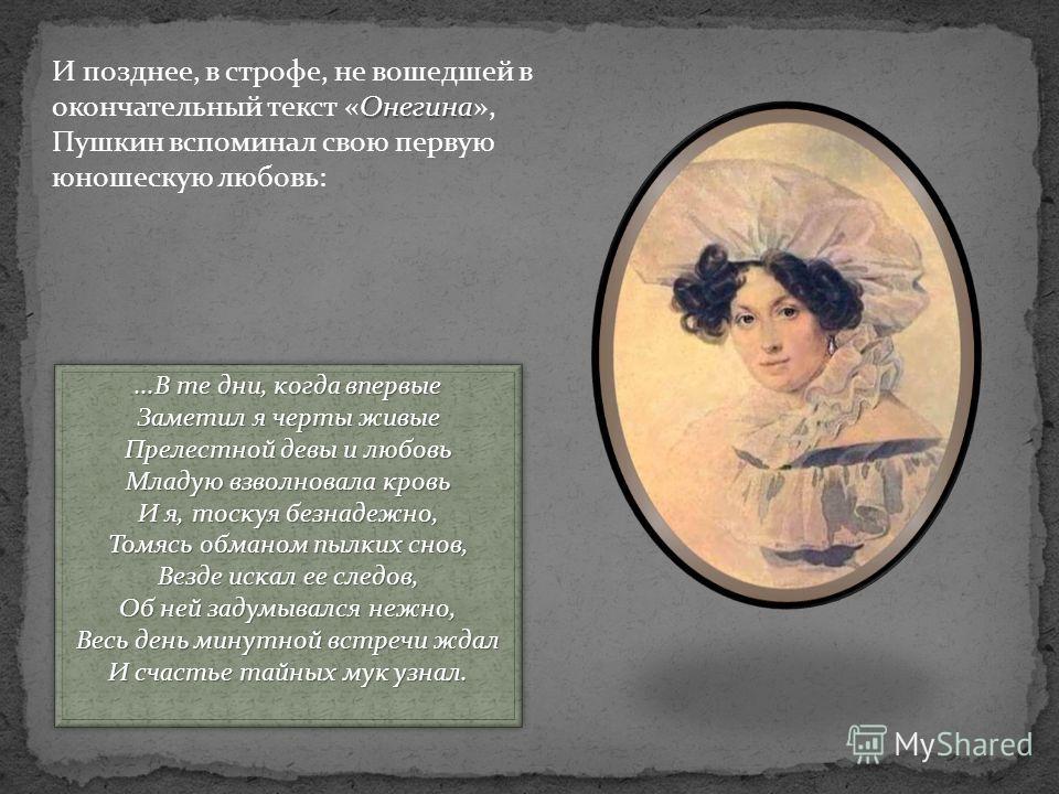 Онегина И позднее, в строфе, не вошедшей в окончательный текст «Онегина», Пушкин вспоминал свою первую юношескую любовь:...В те дни, когда впервые Заметил я черты живые Прелестной девы и любовь Младую взволновала кровь И я, тоскуя безнадежно, Томясь
