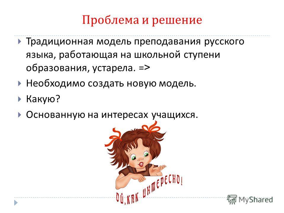 Проблема и решение Традиционая модель преподавания русского языка, работающая на школьной ступени образования, устарела. => Необходимо создать новую модель. Какую ? Основаную на интересах учащихся.
