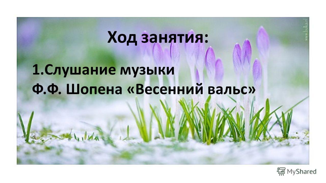 Ход занятия: 1. Слушание музыки Ф.Ф. Шопена «Весенний вальс»