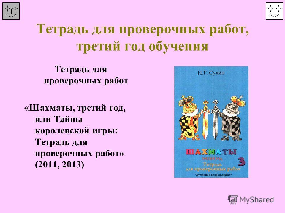 Тетрадь для проверочных работ, третий год обучения Тетрадь для проверочных работ «Шахматы, третий год, или Тайны королевской игры: Тетрадь для проверочных работ» (2011, 2013)