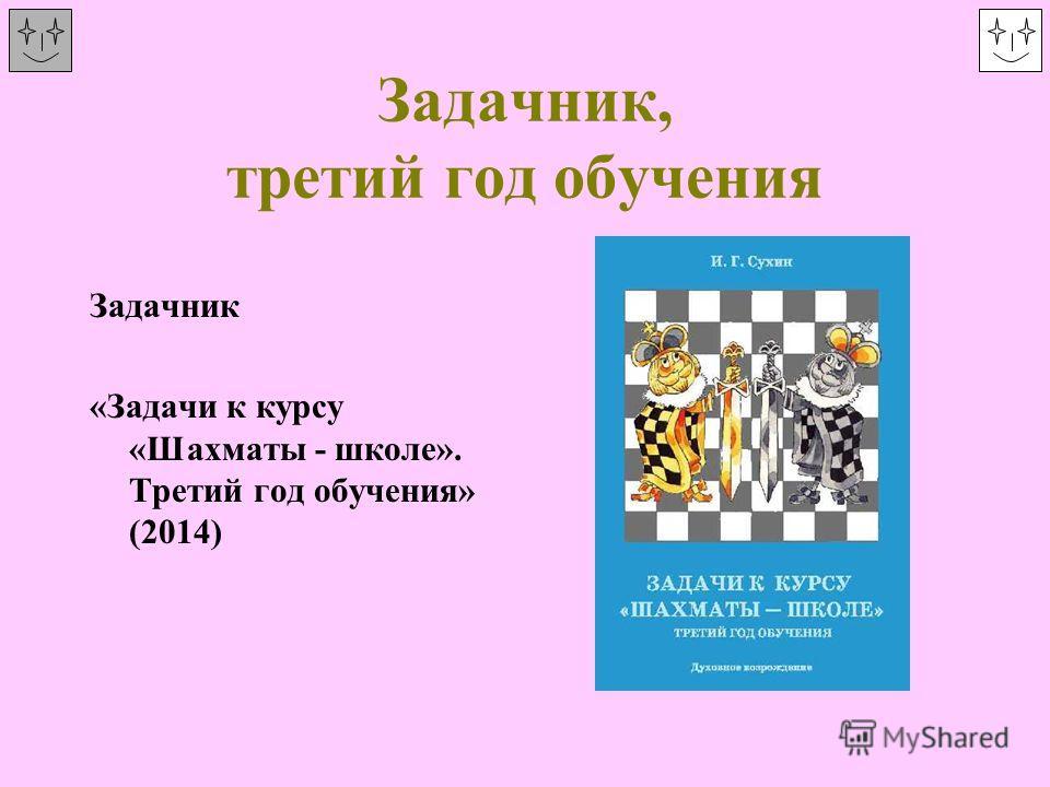 Задачник, третий год обучения Задачник «Задачи к курсу «Шахматы - школе». Третий год обучения» (2014)