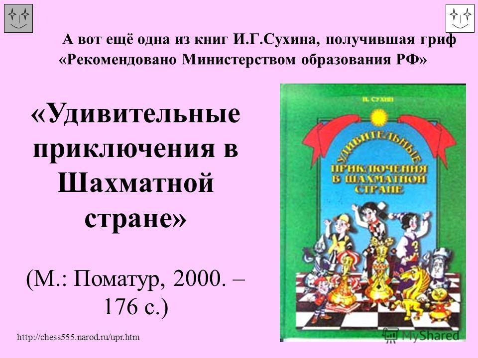 А вот ещё одна из книг И.Г.Сухина, получившая гриф «Рекомендовано Министерством образования РФ» «Удивительные приключения в Шахматной стране» (М.: Поматур, 2000. – 176 с.) http://chess555.narod.ru/upr.htm