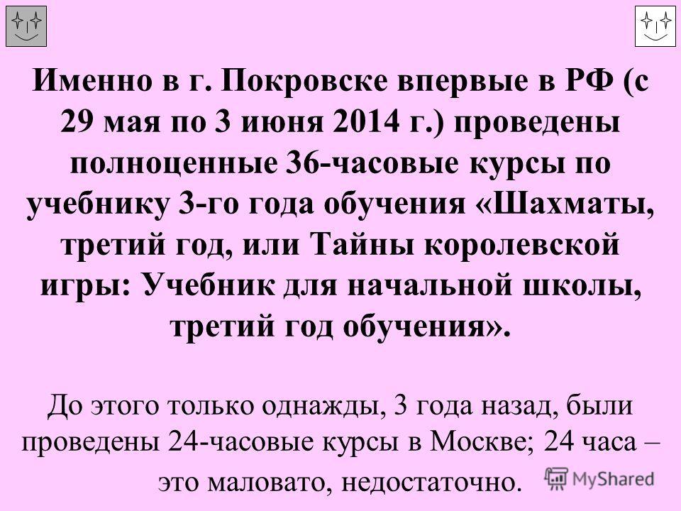 Именно в г. Покровске впервые в РФ (с 29 мая по 3 июня 2014 г.) проведены полноценные 36-часовые курсы по учебнику 3-го года обучения «Шахматы, третий год, или Тайны королевской игры: Учебник для начальной школы, третий год обучения». До этого только