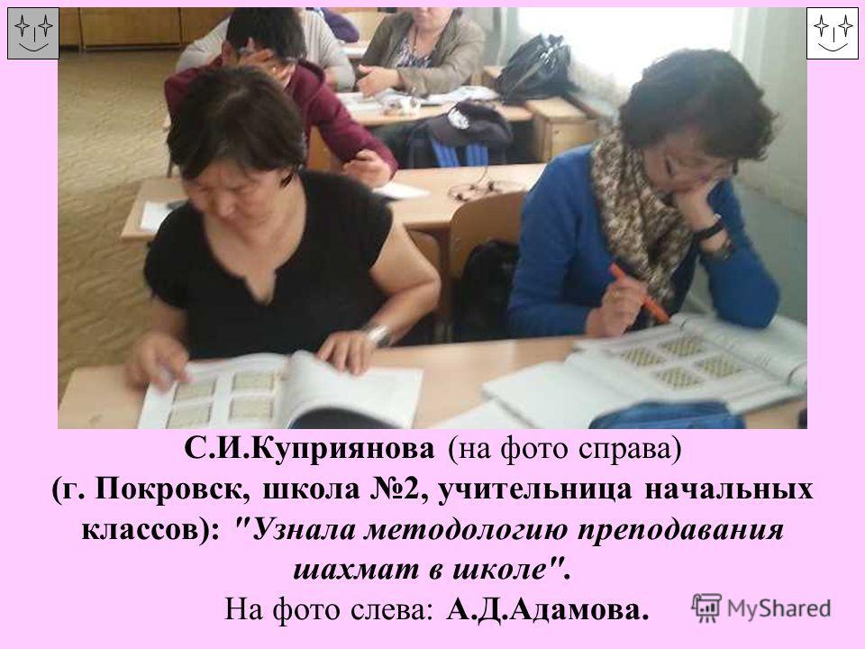 С.И.Куприянова (на фото справа) (г. Покровск, школа 2, учительница начальных классов): Узнала методологию преподавания шахмат в школе. На фото слева: А.Д.Адамова.
