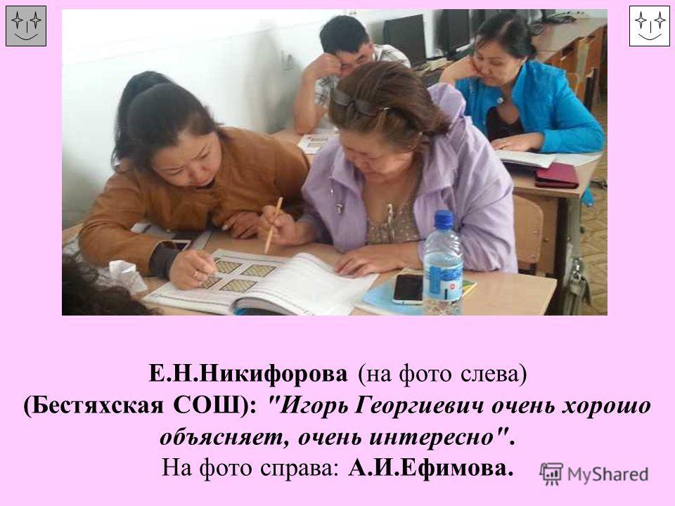 Е.Н.Никифорова (на фото слева) (Бестяхская СОШ): Игорь Георгиевич очень хорошо объясняет, очень интересно. На фото справа: А.И.Ефимова.